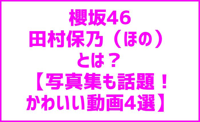 櫻坂46田村保乃(ほの)とは?【写真集も話題!かわいい動画4選】