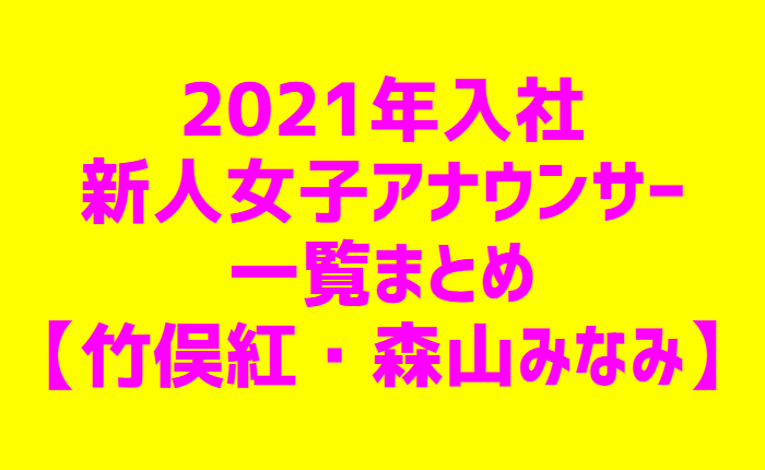 2021年入社新人女子アナウンサー一覧まとめ【竹俣紅・森山みなみ】